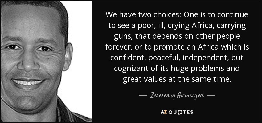 We have two choices: One is to continue to see a poor, ill, crying Africa, carrying guns, that depends on other people forever, or to promote an Africa which is confident, peaceful, independent, but cognizant of its huge problems and great values at the same time. - Zeresenay Alemseged