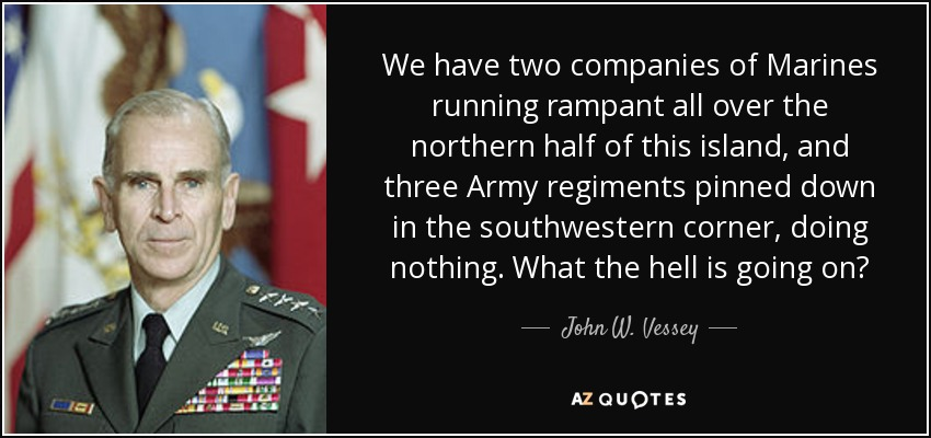 We have two companies of Marines running rampant all over the northern half of this island, and three Army regiments pinned down in the southwestern corner, doing nothing. What the hell is going on? - John W. Vessey, Jr.