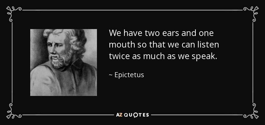 We have two ears and one mouth so that we can listen twice as much as we speak. - Epictetus