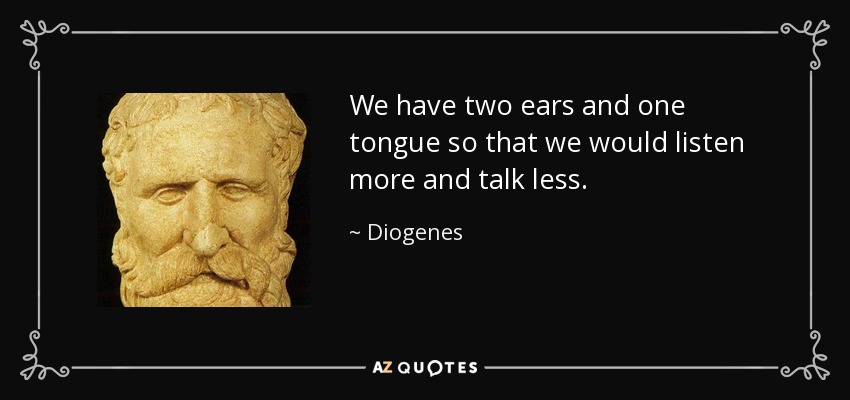 We have two ears and one tongue so that we would listen more and talk less. - Diogenes