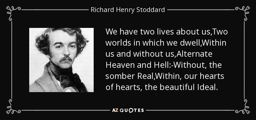 We have two lives about us,Two worlds in which we dwell,Within us and without us,Alternate Heaven and Hell:-Without, the somber Real,Within, our hearts of hearts, the beautiful Ideal. - Richard Henry Stoddard