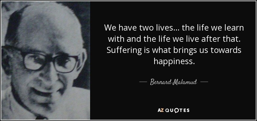 We have two lives... the life we learn with and the life we live after that. Suffering is what brings us towards happiness. - Bernard Malamud