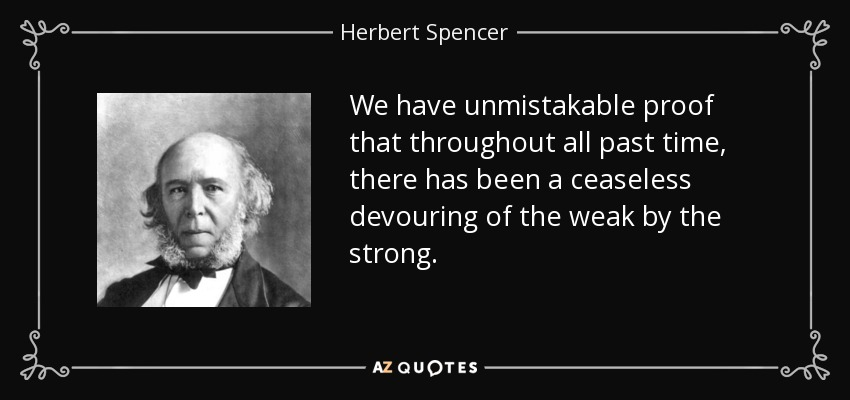 We have unmistakable proof that throughout all past time, there has been a ceaseless devouring of the weak by the strong. - Herbert Spencer