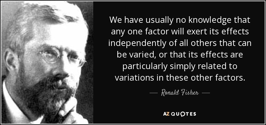 We have usually no knowledge that any one factor will exert its effects independently of all others that can be varied, or that its effects are particularly simply related to variations in these other factors. - Ronald Fisher