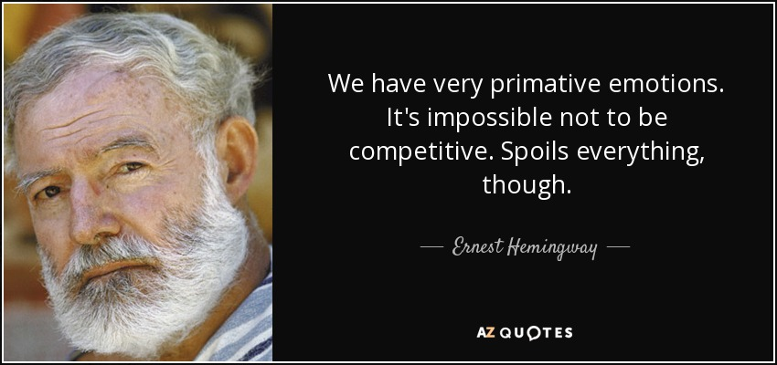 We have very primative emotions. It's impossible not to be competitive. Spoils everything, though. - Ernest Hemingway