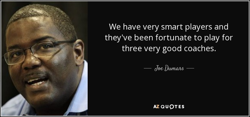 We have very smart players and they've been fortunate to play for three very good coaches. - Joe Dumars