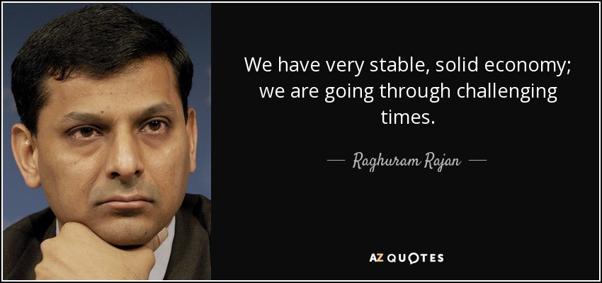 We have very stable, solid economy; we are going through challenging times. - Raghuram Rajan