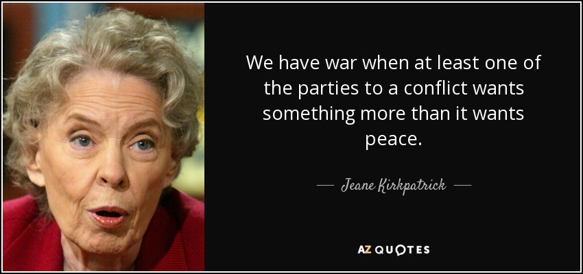 We have war when at least one of the parties to a conflict wants something more than it wants peace. - Jeane Kirkpatrick