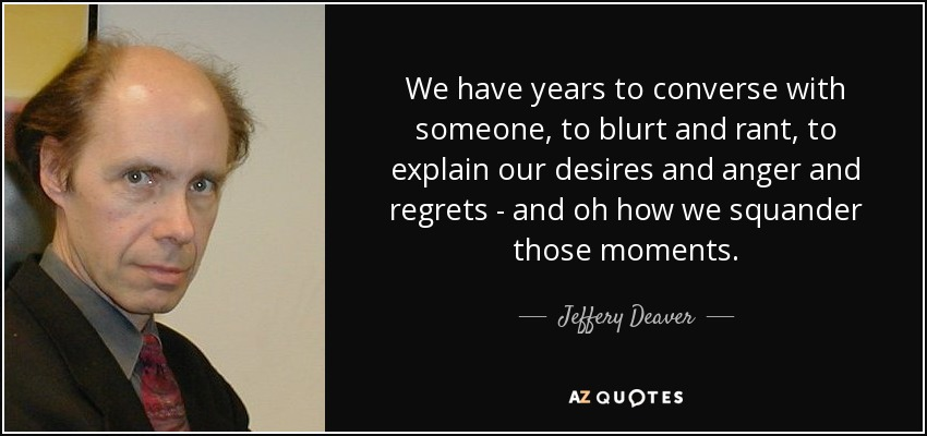 We have years to converse with someone, to blurt and rant, to explain our desires and anger and regrets - and oh how we squander those moments. - Jeffery Deaver