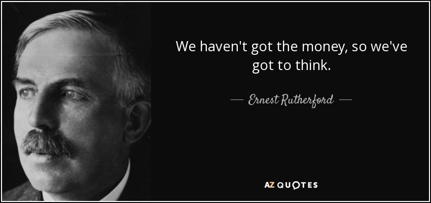 We haven't got the money, so we've got to think. - Ernest Rutherford