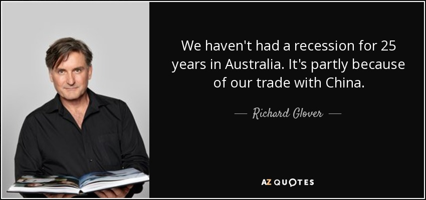 We haven't had a recession for 25 years in Australia. It's partly because of our trade with China. - Richard Glover