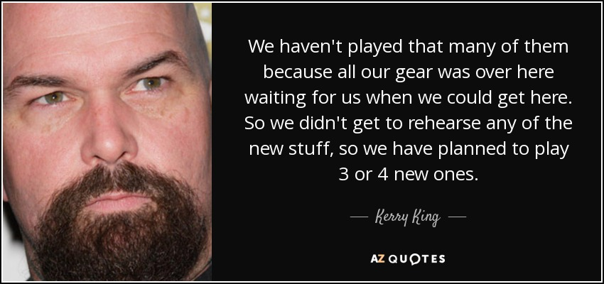 We haven't played that many of them because all our gear was over here waiting for us when we could get here. So we didn't get to rehearse any of the new stuff, so we have planned to play 3 or 4 new ones. - Kerry King