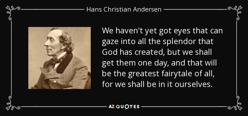 We haven't yet got eyes that can gaze into all the splendor that God has created, but we shall get them one day, and that will be the greatest fairytale of all, for we shall be in it ourselves. - Hans Christian Andersen