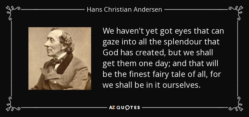 We haven't yet got eyes that can gaze into all the splendour that God has created, but we shall get them one day; and that will be the finest fairy tale of all, for we shall be in it ourselves. - Hans Christian Andersen