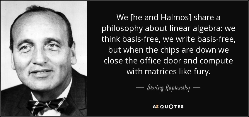 We [he and Halmos] share a philosophy about linear algebra: we think basis-free, we write basis-free , but when the chips are down we close the office door and compute with matrices like fury. - Irving Kaplansky