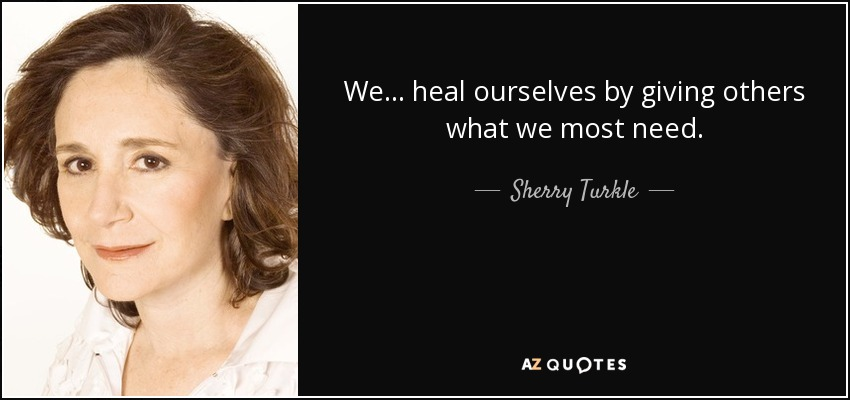 We... heal ourselves by giving others what we most need. - Sherry Turkle