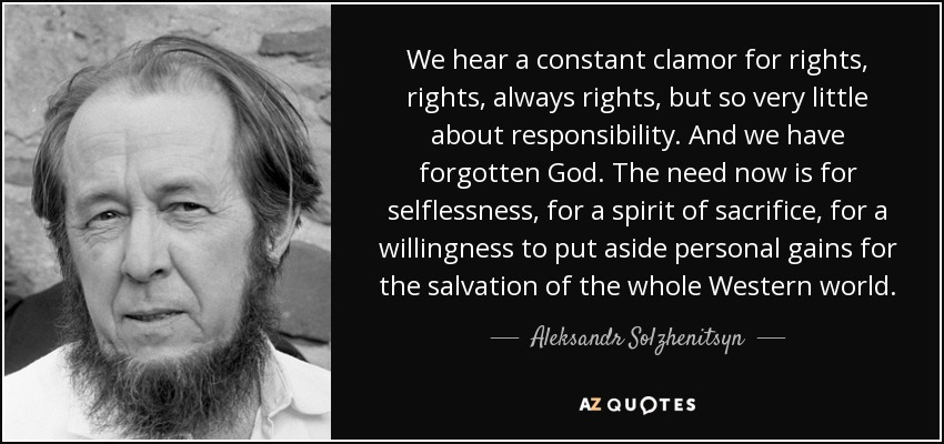 We hear a constant clamor for rights, rights, always rights, but so very little about responsibility. And we have forgotten God. The need now is for selflessness, for a spirit of sacrifice, for a willingness to put aside personal gains for the salvation of the whole Western world. - Aleksandr Solzhenitsyn