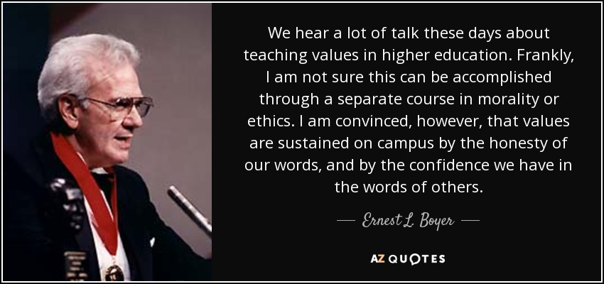We hear a lot of talk these days about teaching values in higher education. Frankly, I am not sure this can be accomplished through a separate course in morality or ethics. I am convinced, however, that values are sustained on campus by the honesty of our words, and by the confidence we have in the words of others. - Ernest L. Boyer