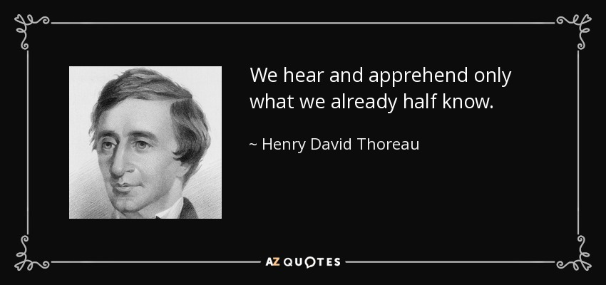 We hear and apprehend only what we already half know. - Henry David Thoreau
