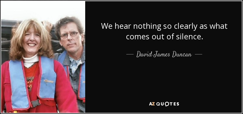 We hear nothing so clearly as what comes out of silence. - David James Duncan
