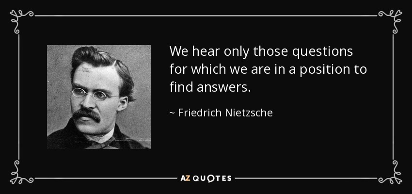 We hear only those questions for which we are in a position to find answers. - Friedrich Nietzsche