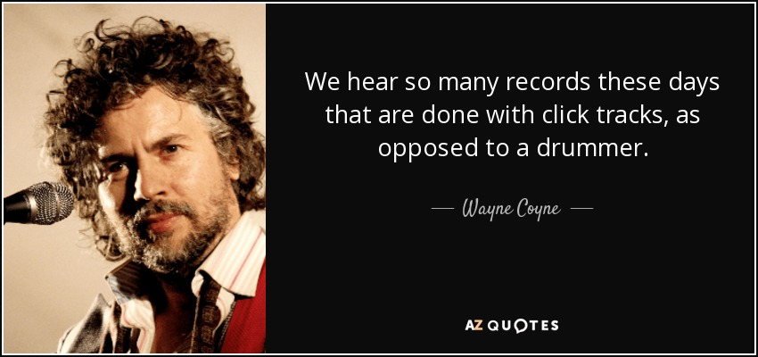 We hear so many records these days that are done with click tracks, as opposed to a drummer. - Wayne Coyne