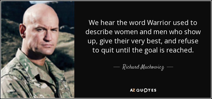 We hear the word Warrior used to describe women and men who show up, give their very best, and refuse to quit until the goal is reached. - Richard Machowicz