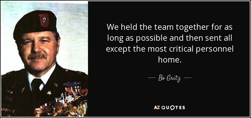 We held the team together for as long as possible and then sent all except the most critical personnel home. - Bo Gritz