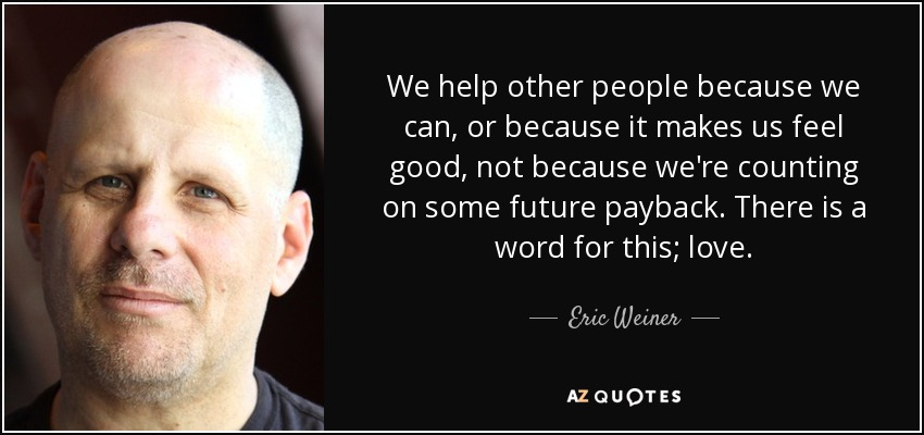 We help other people because we can, or because it makes us feel good, not because we're counting on some future payback. There is a word for this; love. - Eric Weiner