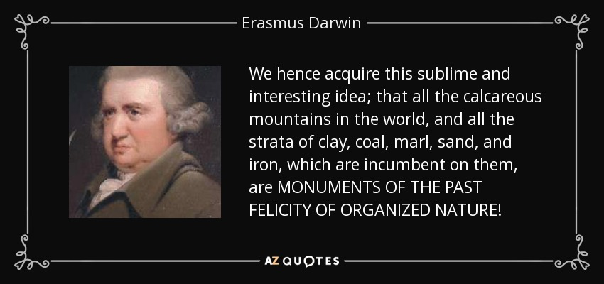 We hence acquire this sublime and interesting idea; that all the calcareous mountains in the world, and all the strata of clay, coal, marl, sand, and iron, which are incumbent on them, are MONUMENTS OF THE PAST FELICITY OF ORGANIZED NATURE! - Erasmus Darwin