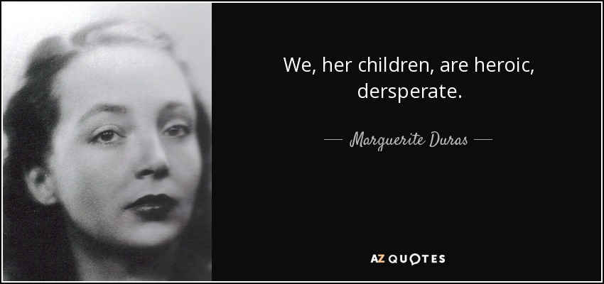 We, her children, are heroic, dersperate. - Marguerite Duras