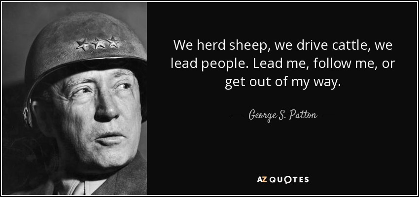 We herd sheep, we drive cattle, we lead people. Lead me, follow me, or get out of my way. - George S. Patton