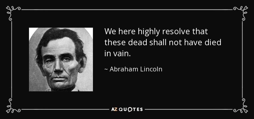 We here highly resolve that these dead shall not have died in vain. - Abraham Lincoln