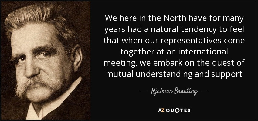 We here in the North have for many years had a natural tendency to feel that when our representatives come together at an international meeting, we embark on the quest of mutual understanding and support - Hjalmar Branting