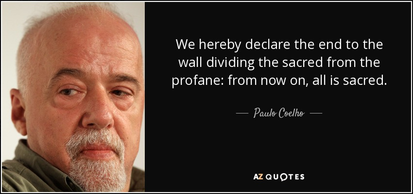 We hereby declare the end to the wall dividing the sacred from the profane: from now on, all is sacred. - Paulo Coelho