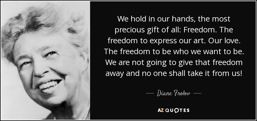 We hold in our hands, the most precious gift of all: Freedom. The freedom to express our art. Our love. The freedom to be who we want to be. We are not going to give that freedom away and no one shall take it from us! - Diane Frolov