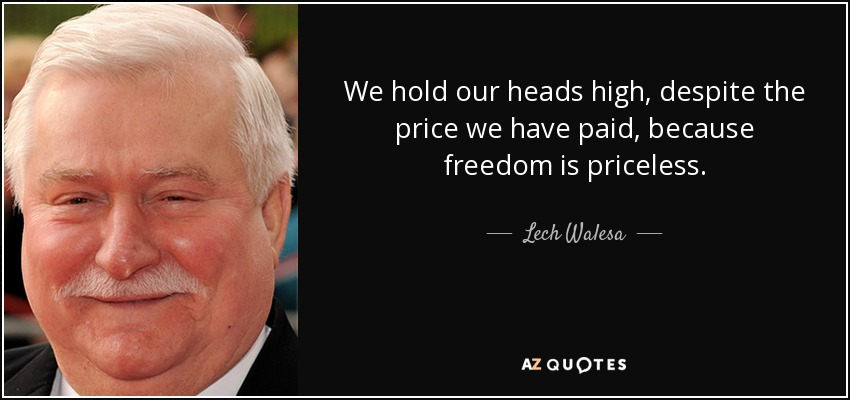 We hold our heads high, despite the price we have paid, because freedom is priceless. - Lech Walesa