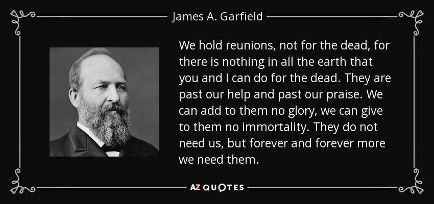 We hold reunions, not for the dead, for there is nothing in all the earth that you and I can do for the dead. They are past our help and past our praise. We can add to them no glory, we can give to them no immortality. They do not need us, but forever and forever more we need them. - James A. Garfield