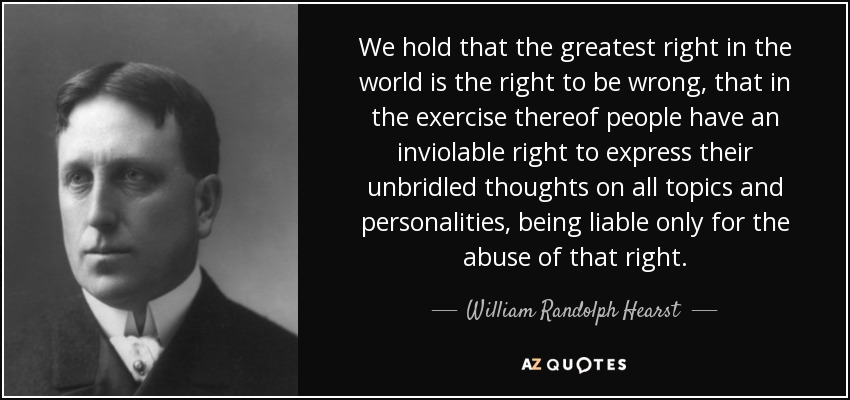 We hold that the greatest right in the world is the right to be wrong, that in the exercise thereof people have an inviolable right to express their unbridled thoughts on all topics and personalities, being liable only for the abuse of that right. - William Randolph Hearst