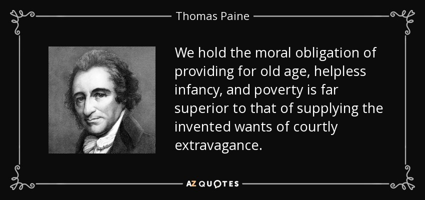 We hold the moral obligation of providing for old age, helpless infancy, and poverty is far superior to that of supplying the invented wants of courtly extravagance. - Thomas Paine