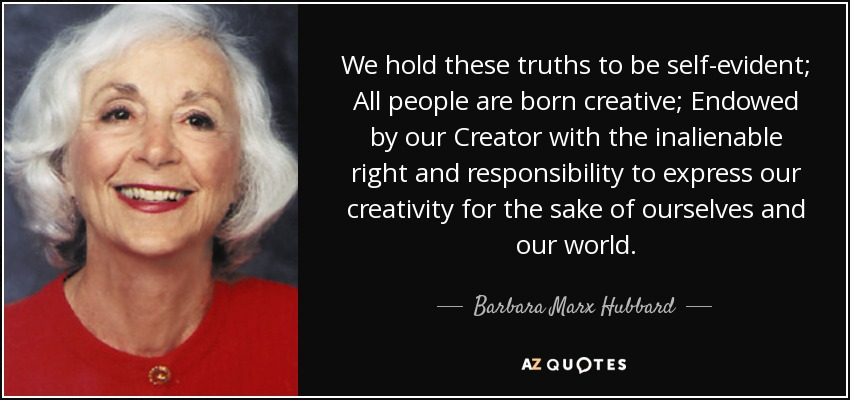 Barbara Marx Hubbard quote: We hold these truths to be ...