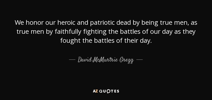 We honor our heroic and patriotic dead by being true men, as true men by faithfully fighting the battles of our day as they fought the battles of their day. - David McMurtrie Gregg