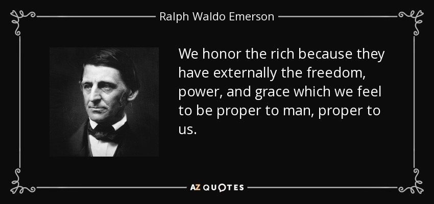 We honor the rich because they have externally the freedom, power, and grace which we feel to be proper to man, proper to us. - Ralph Waldo Emerson