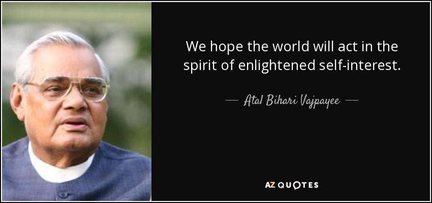 We hope the world will act in the spirit of enlightened self-interest. - Atal Bihari Vajpayee
