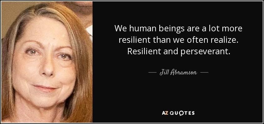 We human beings are a lot more resilient than we often realize. Resilient and perseverant. - Jill Abramson
