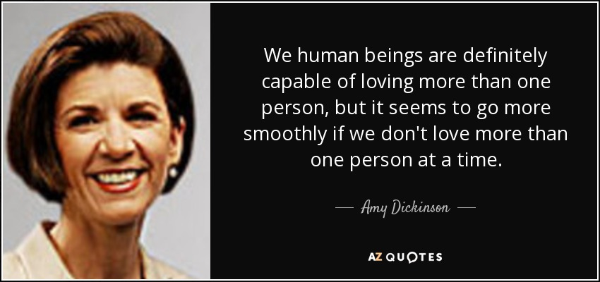 We human beings are definitely capable of loving more than one person, but it seems to go more smoothly if we don't love more than one person at a time. - Amy Dickinson