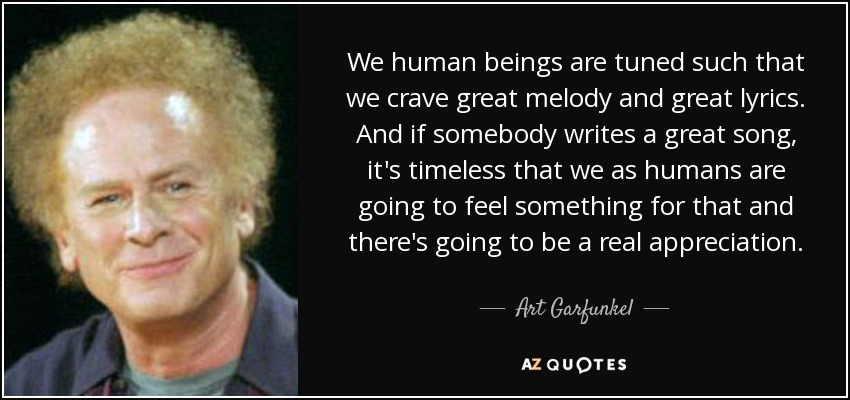 We human beings are tuned such that we crave great melody and great lyrics. And if somebody writes a great song, it's timeless that we as humans are going to feel something for that and there's going to be a real appreciation. - Art Garfunkel