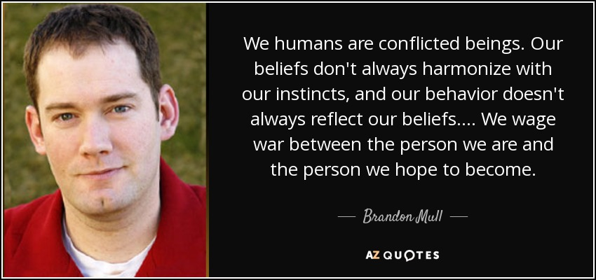 We humans are conflicted beings. Our beliefs don't always harmonize with our instincts, and our behavior doesn't always reflect our beliefs. ... We wage war between the person we are and the person we hope to become. - Brandon Mull