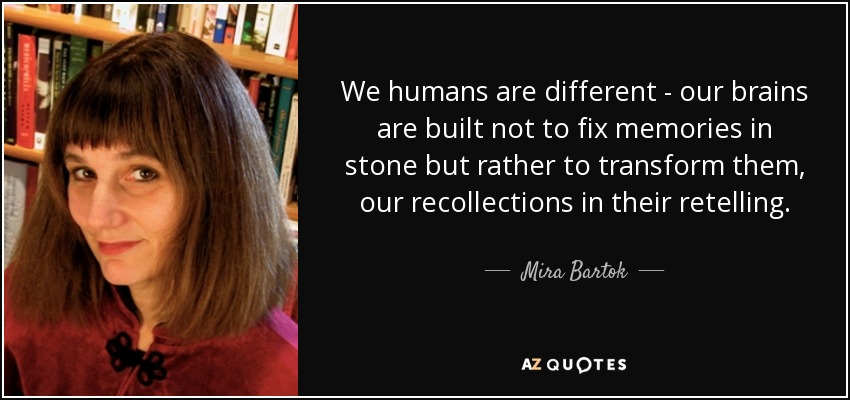 We humans are different - our brains are built not to fix memories in stone but rather to transform them, our recollections in their retelling. - Mira Bartok