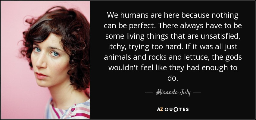 We humans are here because nothing can be perfect. There always have to be some living things that are unsatisfied, itchy, trying too hard. If it was all just animals and rocks and lettuce, the gods wouldn't feel like they had enough to do. - Miranda July